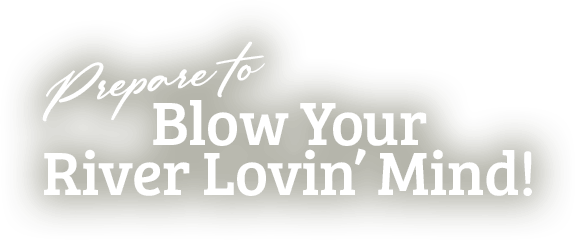 Prepare to blow your river lovin' mind text
